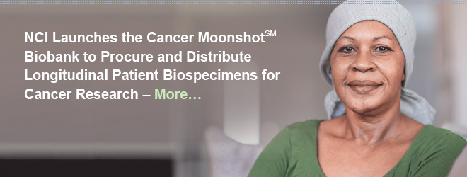 NCI Launches the Cancer Moonshot Biobank to Procure and Distribute Longitudinal Patient Biospecimens for Cancer Research. More...